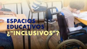 """ESPACIOS EDUCATIVOS ¿""""INCLUSIVOS""""?"""