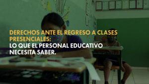 Derechos ante en el regreso a clases presenciales: lo que el personal educativo necesita saber